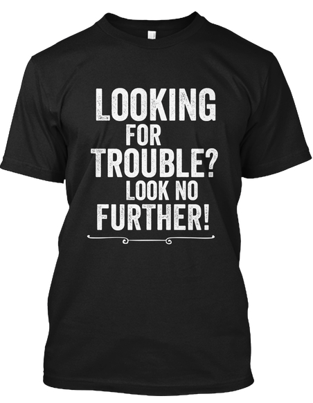 looking for trouble? sarcasm t-shirt